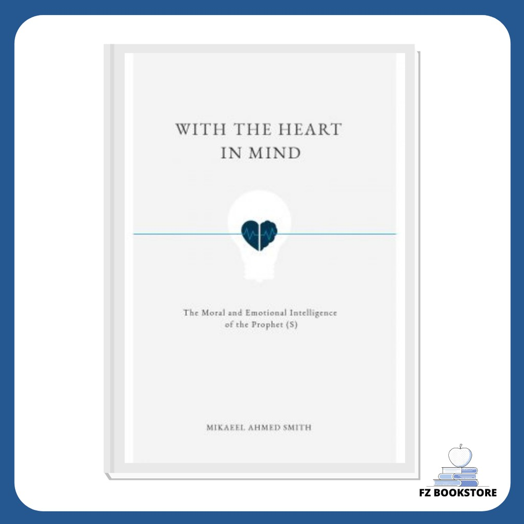 With the Heart in Mind: The Moral and Emotional Intelligence of the Prophet (S) - Mikaeel Ahmed Smith - Muhammad S.A.W